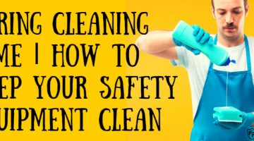Spring Cleaning Time | How To Keep Your Safety Equipment Clean